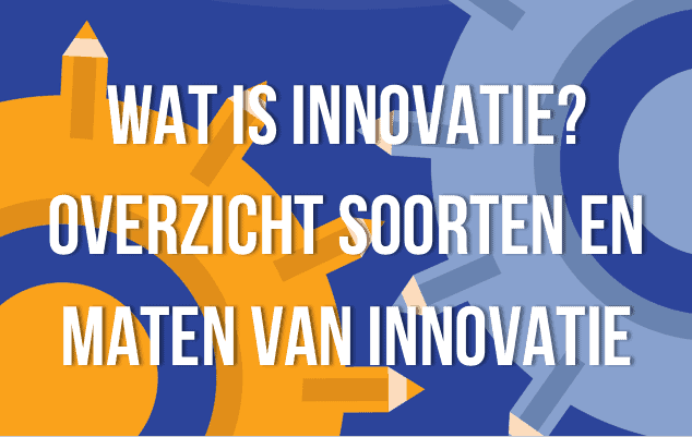 Wat is innovatie? Overzicht soorten en maten van innovatie